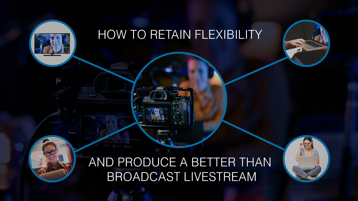 How to retain flexibility and produce a Better Than Broadcast livestream